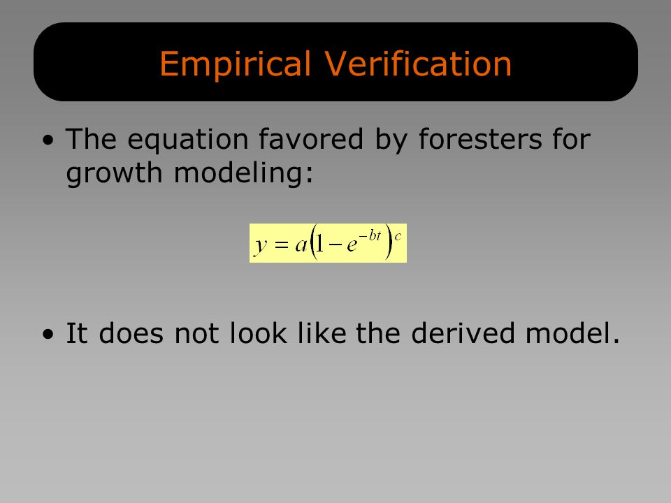 Empirical Verification The equation favored by foresters for growth modeling: It does not look like the derived model.