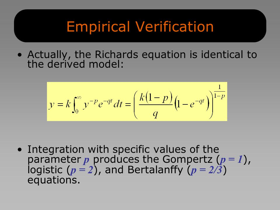 Empirical Verification Actually, the Richards equation is identical to the derived model: Integration with specific values of the parameter p produces the Gompertz ( p = 1 ), logistic ( p = 2 ), and Bertalanffy ( p = 2/3 ) equations.