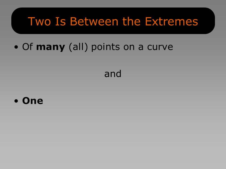 Two Is Between the Extremes Of many (all) points on a curve and One