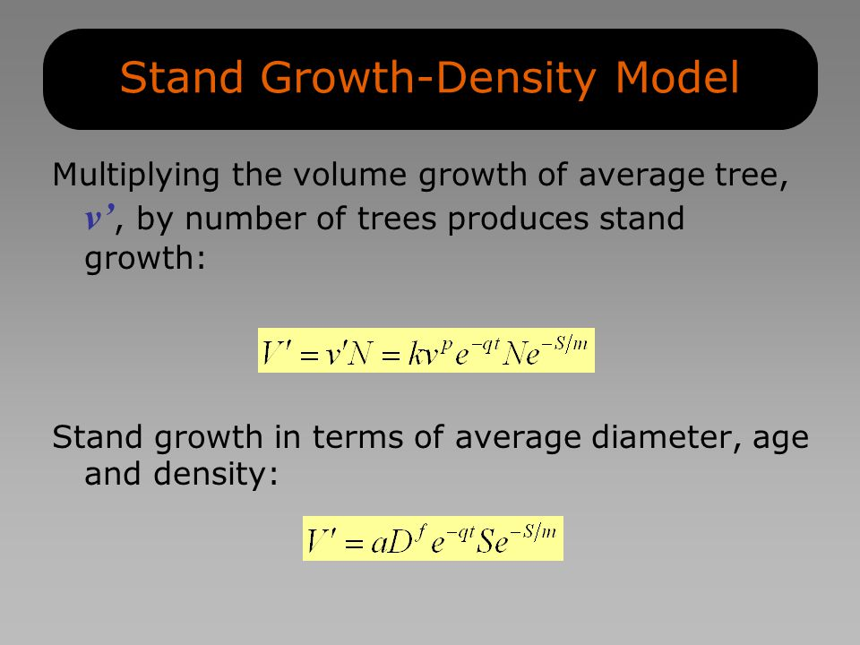 Stand Growth-Density Model Multiplying the volume growth of average tree, v', by number of trees produces stand growth: Stand growth in terms of average diameter, age and density: