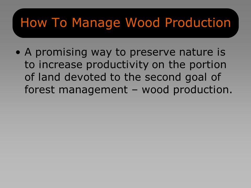 How To Manage Wood Production A promising way to preserve nature is to increase productivity on the portion of land devoted to the second goal of forest management – wood production.