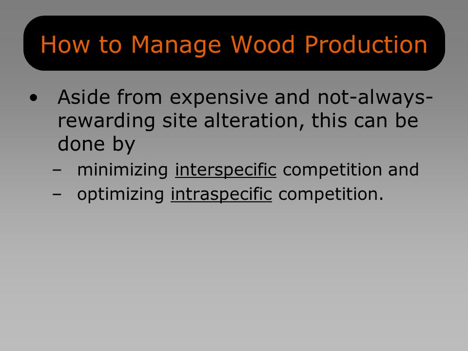 How to Manage Wood Production Aside from expensive and not-always- rewarding site alteration, this can be done by –minimizing interspecific competition and –optimizing intraspecific competition.
