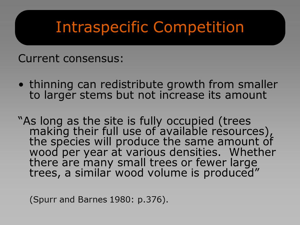 Intraspecific Competition Current consensus: thinning can redistribute growth from smaller to larger stems but not increase its amount As long as the site is fully occupied (trees making their full use of available resources), the species will produce the same amount of wood per year at various densities.