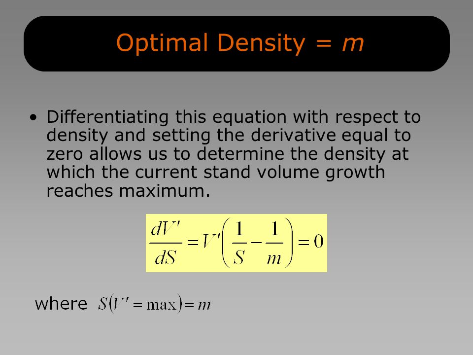 Optimal Density = m Differentiating this equation with respect to density and setting the derivative equal to zero allows us to determine the density at which the current stand volume growth reaches maximum.