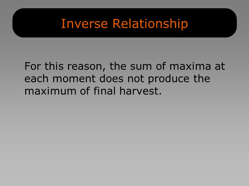 Inverse Relationship For this reason, the sum of maxima at each moment does not produce the maximum of final harvest.