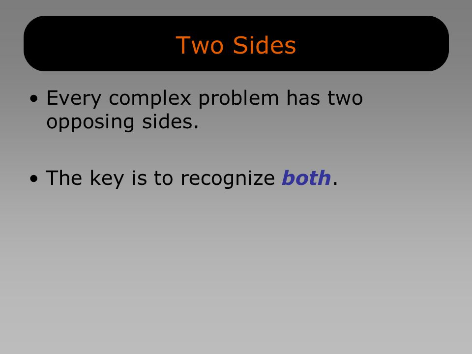 Two Sides Every complex problem has two opposing sides. The key is to recognize both.