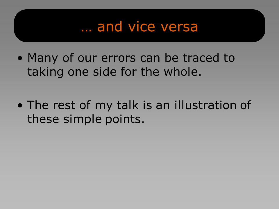… and vice versa Many of our errors can be traced to taking one side for the whole.