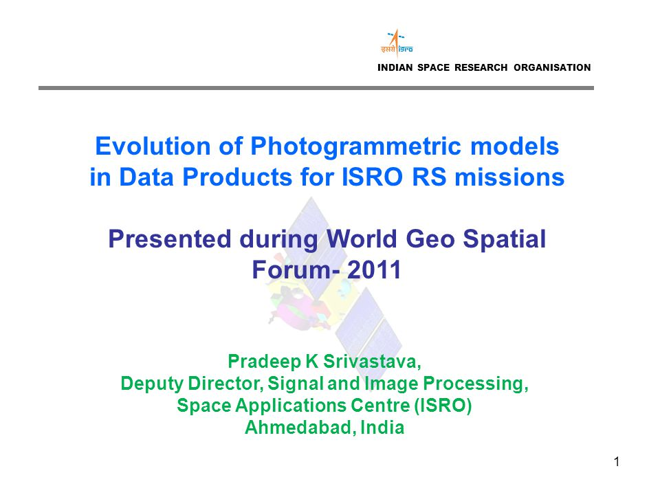 1 INDIAN SPACE RESEARCH ORGANISATION Evolution of Photogrammetric models in Data Products for ISRO RS missions Presented during World Geo Spatial Forum- 2011 Pradeep K Srivastava, Deputy Director, Signal and Image Processing, Space Applications Centre (ISRO) Ahmedabad, India