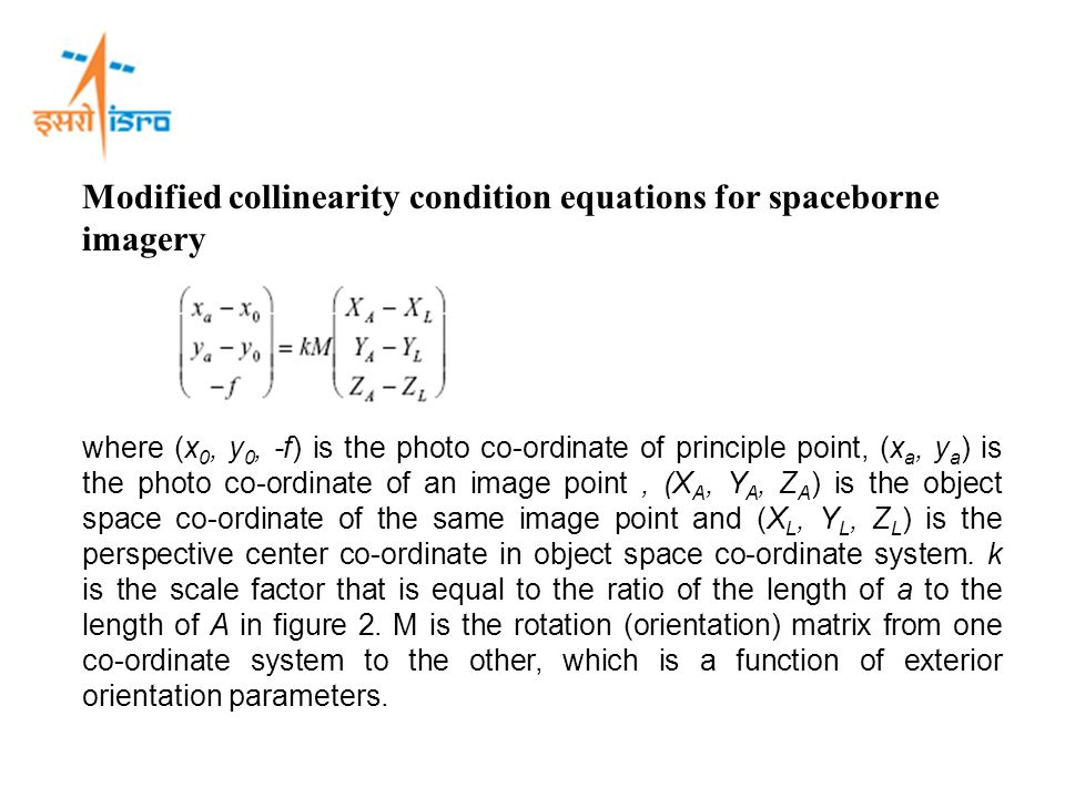 Modified collinearity condition equations for spaceborne imagery where (x 0, y 0, -f) is the photo co-ordinate of principle point, (x a, y a ) is the photo co-ordinate of an image point, (X A, Y A, Z A ) is the object space co-ordinate of the same image point and (X L, Y L, Z L ) is the perspective center co-ordinate in object space co-ordinate system.
