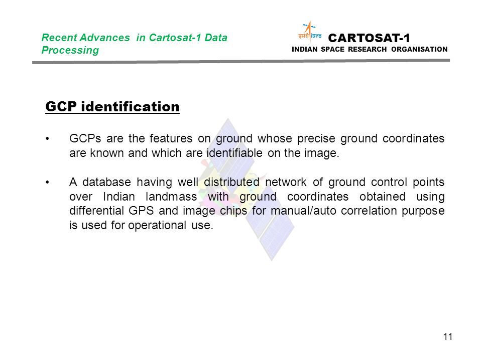 11 CARTOSAT-1 INDIAN SPACE RESEARCH ORGANISATION Recent Advances in Cartosat-1 Data Processing GCP identification GCPs are the features on ground whose precise ground coordinates are known and which are identifiable on the image.