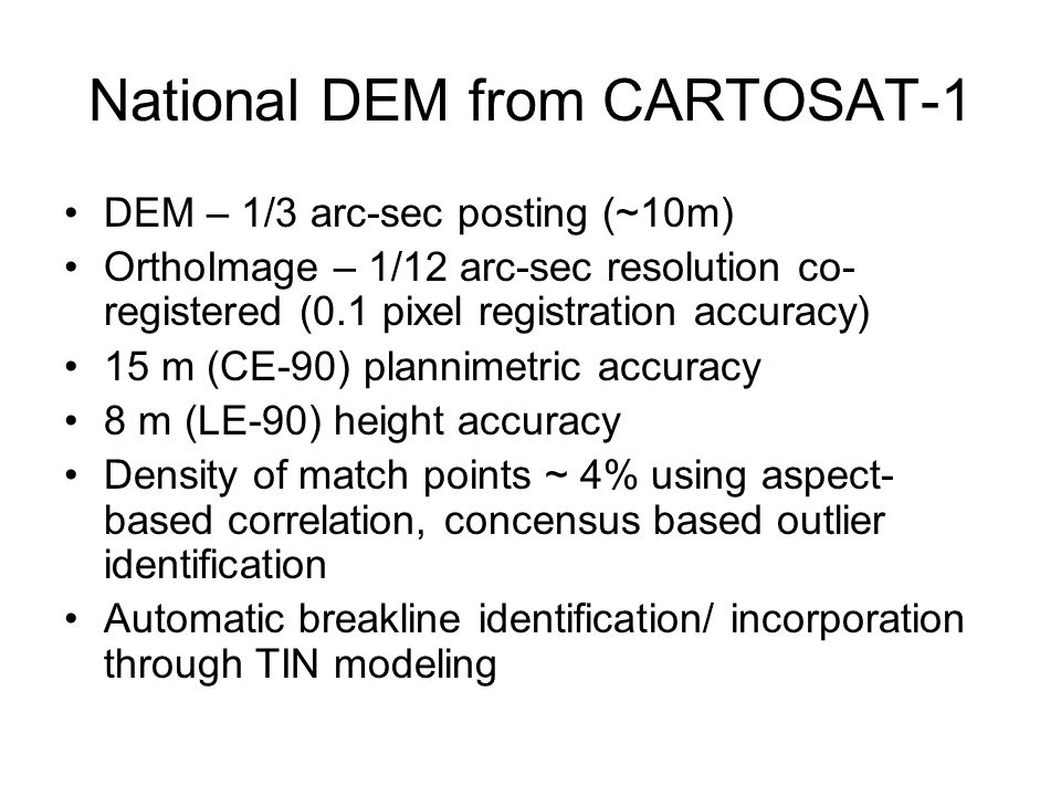National DEM from CARTOSAT-1 DEM – 1/3 arc-sec posting (~10m) OrthoImage – 1/12 arc-sec resolution co- registered (0.1 pixel registration accuracy) 15 m (CE-90) plannimetric accuracy 8 m (LE-90) height accuracy Density of match points ~ 4% using aspect- based correlation, concensus based outlier identification Automatic breakline identification/ incorporation through TIN modeling