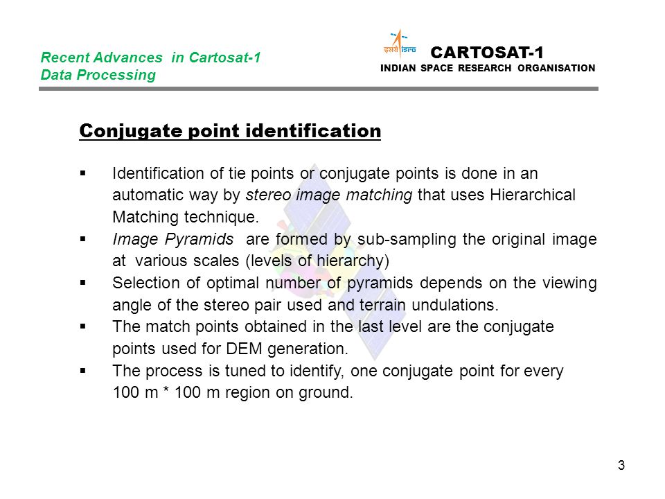 3 CARTOSAT-1 INDIAN SPACE RESEARCH ORGANISATION Recent Advances in Cartosat-1 Data Processing Conjugate point identification  Identification of tie points or conjugate points is done in an automatic way by stereo image matching that uses Hierarchical Matching technique.