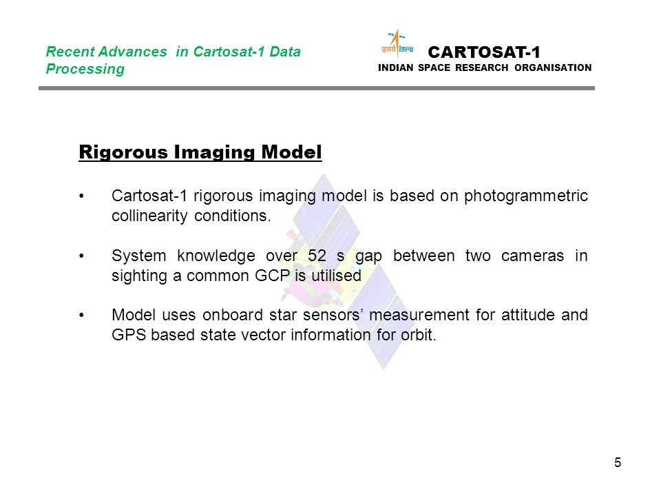 5 CARTOSAT-1 INDIAN SPACE RESEARCH ORGANISATION Recent Advances in Cartosat-1 Data Processing Rigorous Imaging Model Cartosat-1 rigorous imaging model is based on photogrammetric collinearity conditions.