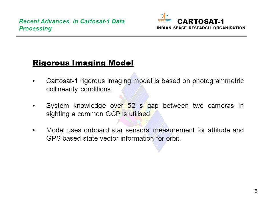 5 CARTOSAT-1 INDIAN SPACE RESEARCH ORGANISATION Recent Advances in Cartosat-1 Data Processing Rigorous Imaging Model Cartosat-1 rigorous imaging model