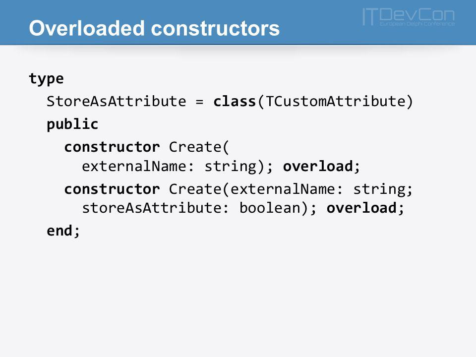 Overloaded constructors type StoreAsAttribute = class(TCustomAttribute) public constructor Create( externalName: string); overload; constructor Create(externalName: string; storeAsAttribute: boolean); overload; end;