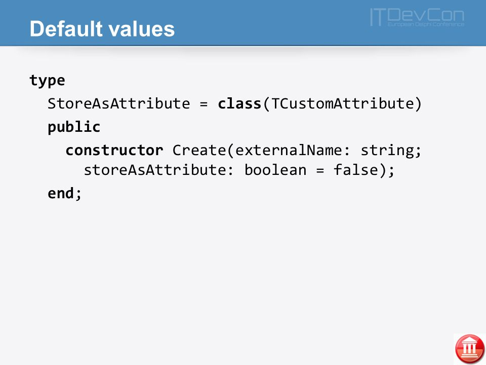 Default values type StoreAsAttribute = class(TCustomAttribute) public constructor Create(externalName: string; storeAsAttribute: boolean = false); end;