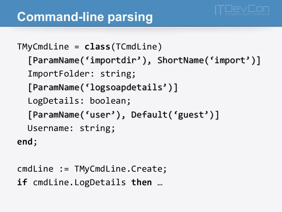 Command-line parsing TMyCmdLine = class(TCmdLine) [ParamName('importdir'), ShortName('import')] ImportFolder: string; [ParamName('logsoapdetails')] LogDetails: boolean; [ParamName('user'), Default('guest')] Username: string; end; cmdLine := TMyCmdLine.Create; if cmdLine.LogDetails then …
