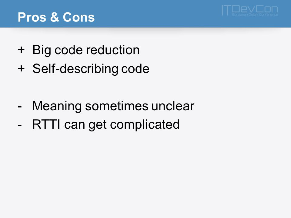 Pros & Cons + Big code reduction + Self-describing code -Meaning sometimes unclear -RTTI can get complicated