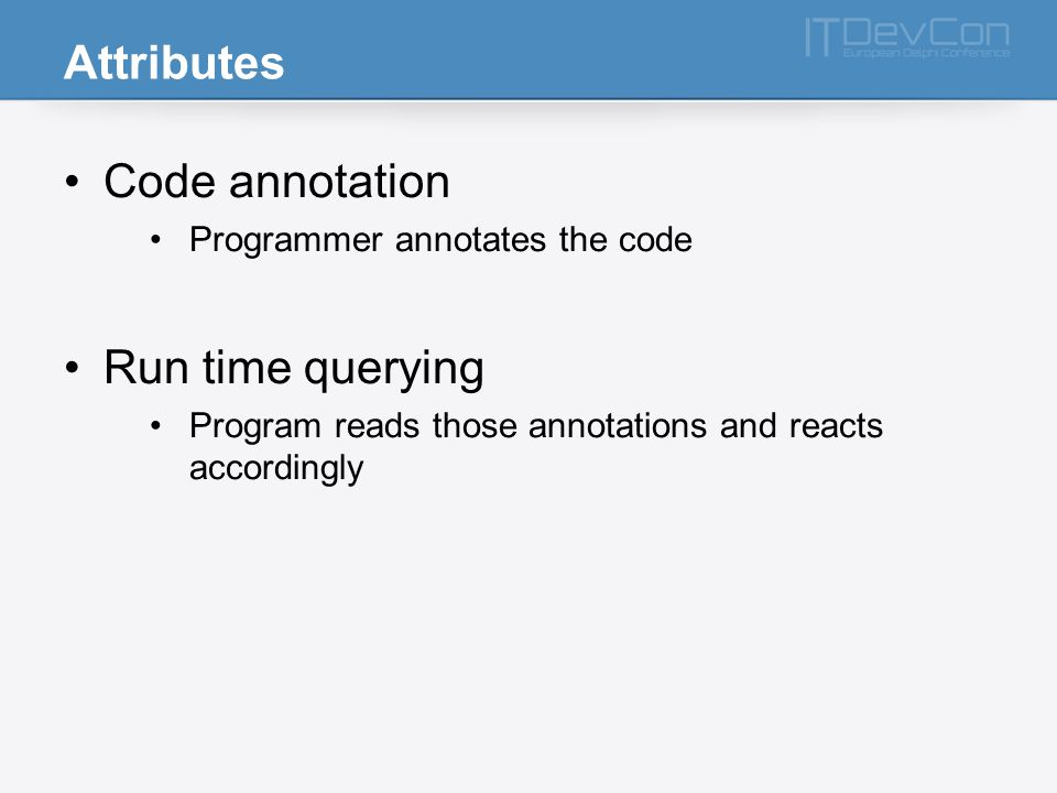 Attributes Code annotation Programmer annotates the code Run time querying Program reads those annotations and reacts accordingly