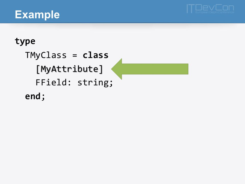 Example type TMyClass = class [MyAttribute] FField: string; end;