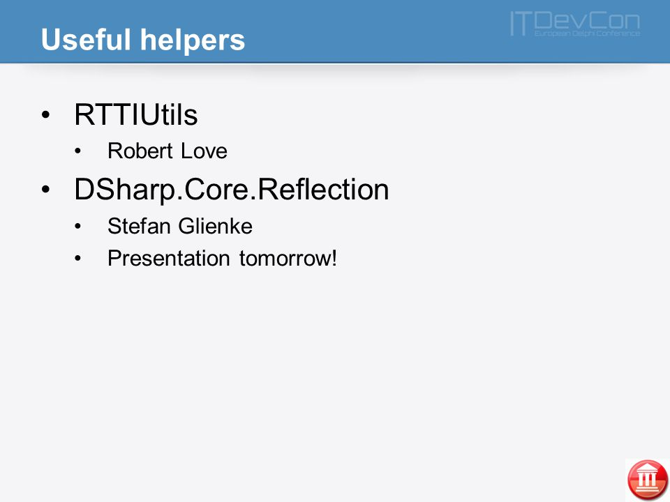Useful helpers RTTIUtils Robert Love DSharp.Core.Reflection Stefan Glienke Presentation tomorrow!