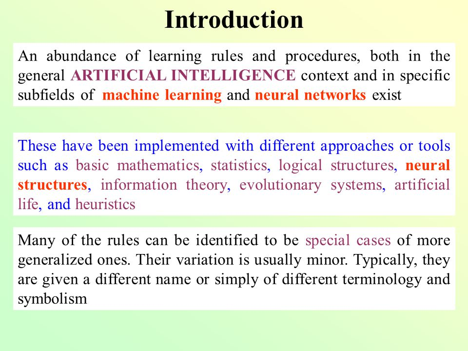Introduction Some learning procedures that will be reviewed are: Hebbian-like learning: Grossberg, Sejnowski, Sutton, Bienenstock, Oja & Karhunen, Sanger, Yuile et al., Hasselmo, Kosko, Cheung & Omidvar, … Reinforcement learning Min-max learning Stochastic learning Genetics-based learning Artificial life-based learning