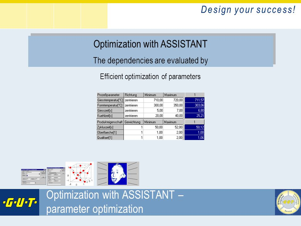 D e s i g n y o u r s u c c e s s ! GIesserei Umwelt Technik GmbH Optimization with ASSISTANT – parameter optimization Optimization with ASSISTANT The