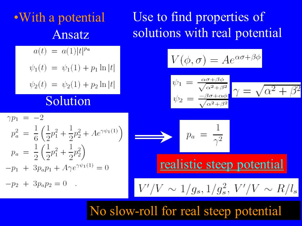 With a potential Use to find properties of solutions with real potential Ansatz Solution No slow-roll for real steep potential realistic steep potential