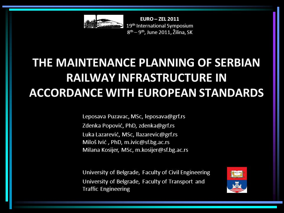 THE MAINTENANCE PLANNING OF SERBIAN RAILWAY INFRASTRUCTURE IN ACCORDANCE WITH EUROPEAN STANDARDS University of Belgrade, Faculty of Civil Engineering University of Belgrade, Faculty of Transport and Traffic Engineering Leposava Puzavac, MSc, leposava@grf.rs Zdenka Popović, PhD, zdenka@grf.rs Luka Lazarević, MSc, llazarevic@grf.rs Miloš Ivić, PhD, m.ivic@sf.bg.ac.rs Milana Kosijer, MSc, m.kosijer@sf.bg.ac.rs EURO – ZEL 2011 19 th International Symposium 8 th – 9 th, June 2011, Žilina, SK