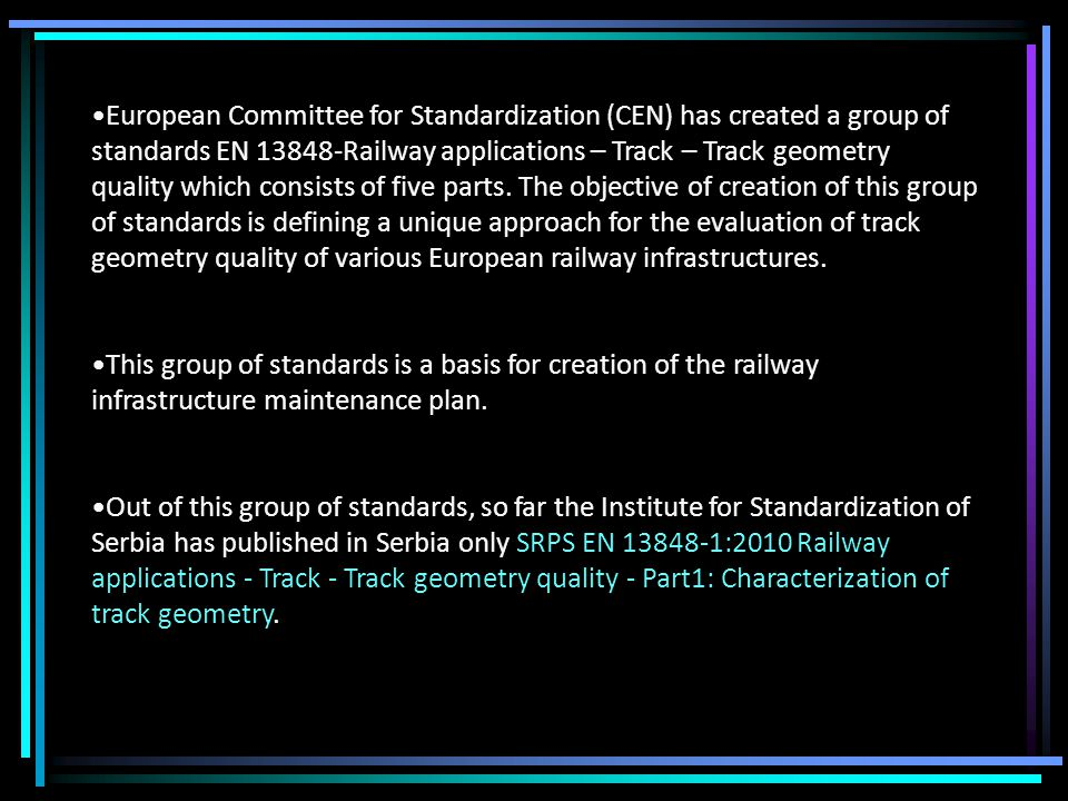 European Committee for Standardization (CEN) has created a group of standards EN 13848-Railway applications – Track – Track geometry quality which consists of five parts.