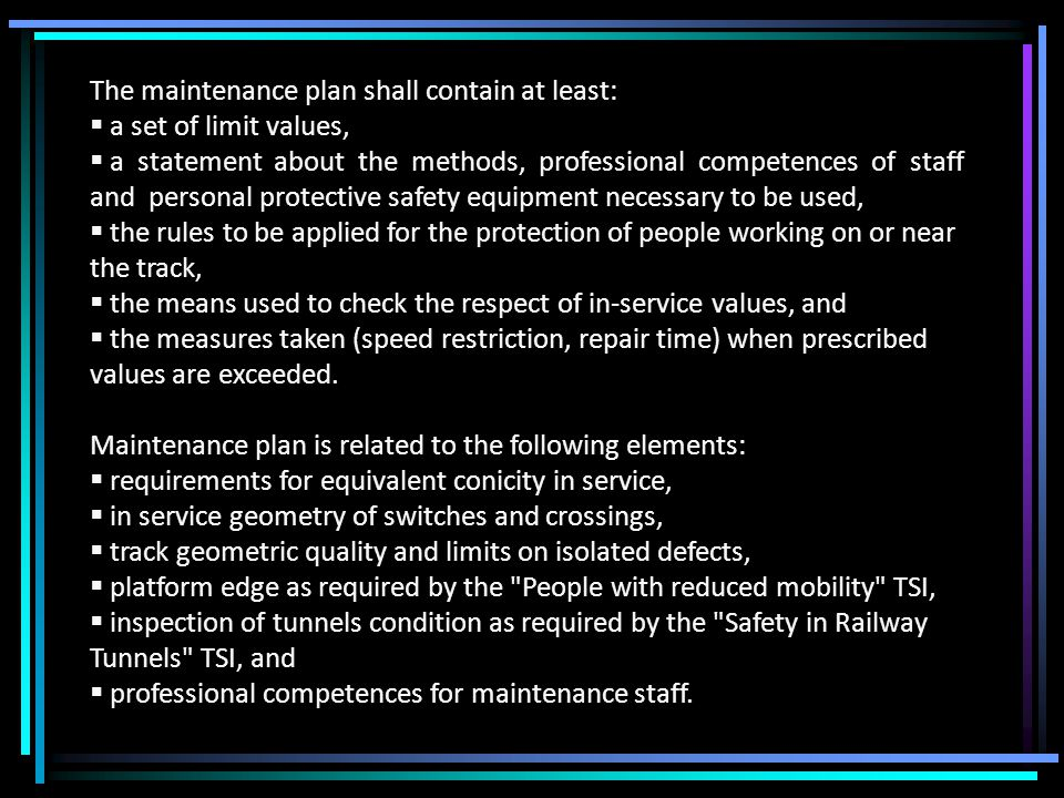 The maintenance plan shall contain at least:  a set of limit values,  a statement about the methods, professional competences of staff and personal protective safety equipment necessary to be used,  the rules to be applied for the protection of people working on or near the track,  the means used to check the respect of in-service values, and  the measures taken (speed restriction, repair time) when prescribed values are exceeded.