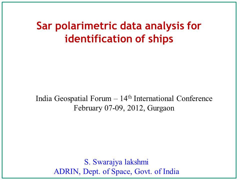 Sar polarimetric data analysis for identification of ships S. Swarajya lakshmi ADRIN, Dept. of Space, Govt. of India India Geospatial Forum – 14 th In