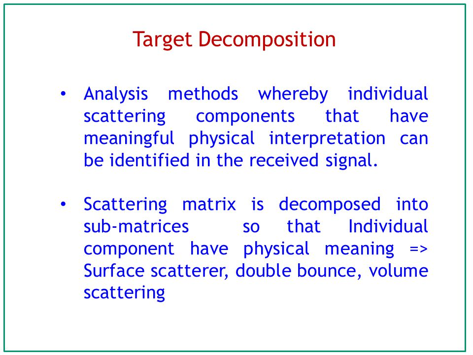 Target Decomposition Analysis methods whereby individual scattering components that have meaningful physical interpretation can be identified in the received signal.