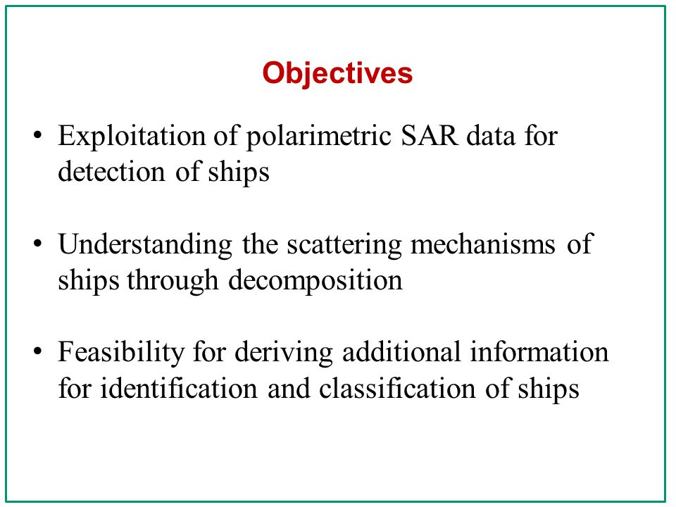 Objectives Exploitation of polarimetric SAR data for detection of ships Understanding the scattering mechanisms of ships through decomposition Feasibility for deriving additional information for identification and classification of ships