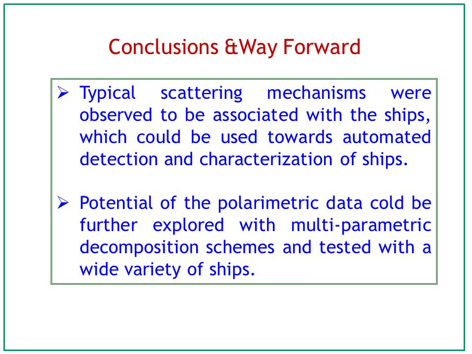 Conclusions &Way Forward  Typical scattering mechanisms were observed to be associated with the ships, which could be used towards automated detection and characterization of ships.
