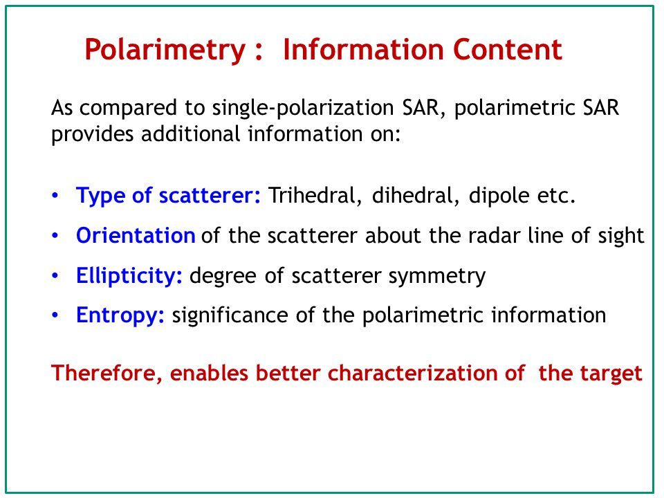 Polarimetry : Information Content As compared to single-polarization SAR, polarimetric SAR provides additional information on: Type of scatterer: Trihedral, dihedral, dipole etc.