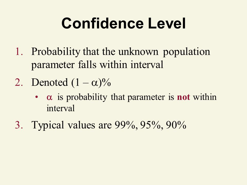 1.Probability that the unknown population parameter falls within interval 2.Denoted (1 –   is probability that parameter is not within interval 3.Typical values are 99%, 95%, 90% Confidence Level