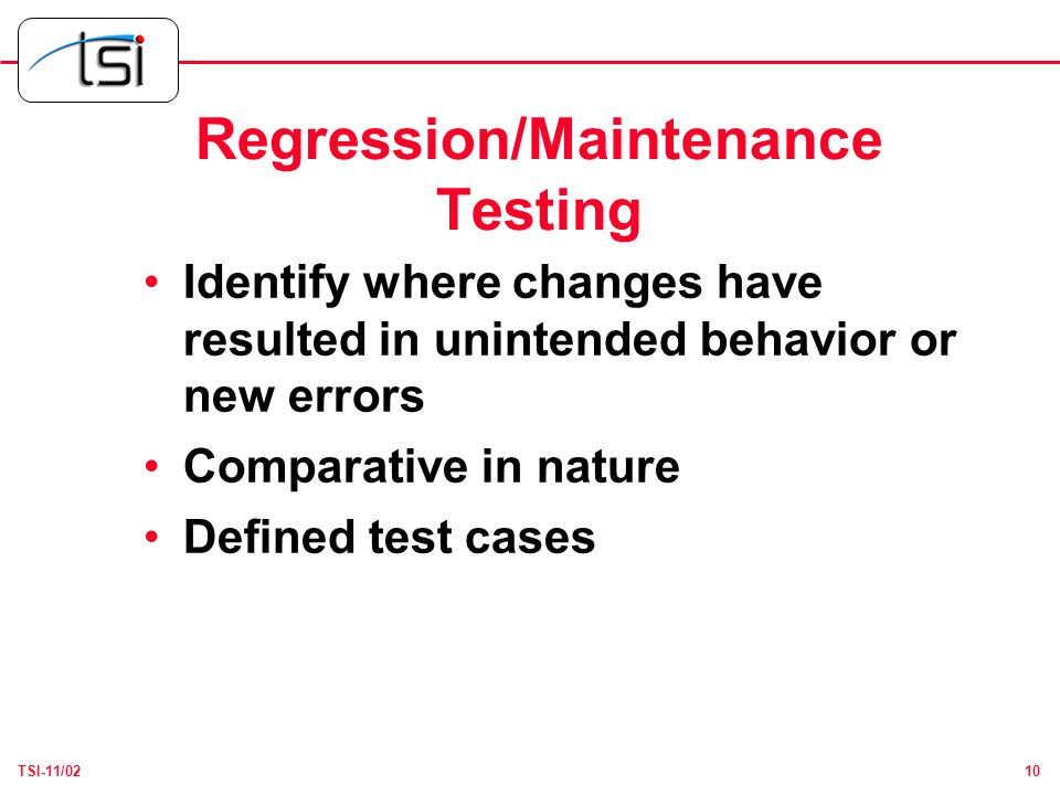 10TSI-11/02 Regression/Maintenance Testing Identify where changes have resulted in unintended behavior or new errors Comparative in nature Defined test cases