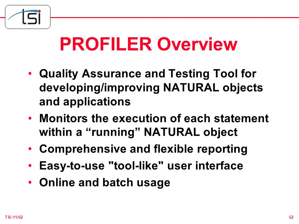 62TSI-11/02 PROFILER Overview Quality Assurance and Testing Tool for developing/improving NATURAL objects and applications Monitors the execution of each statement within a running NATURAL object Comprehensive and flexible reporting Easy-to-use tool-like user interface Online and batch usage