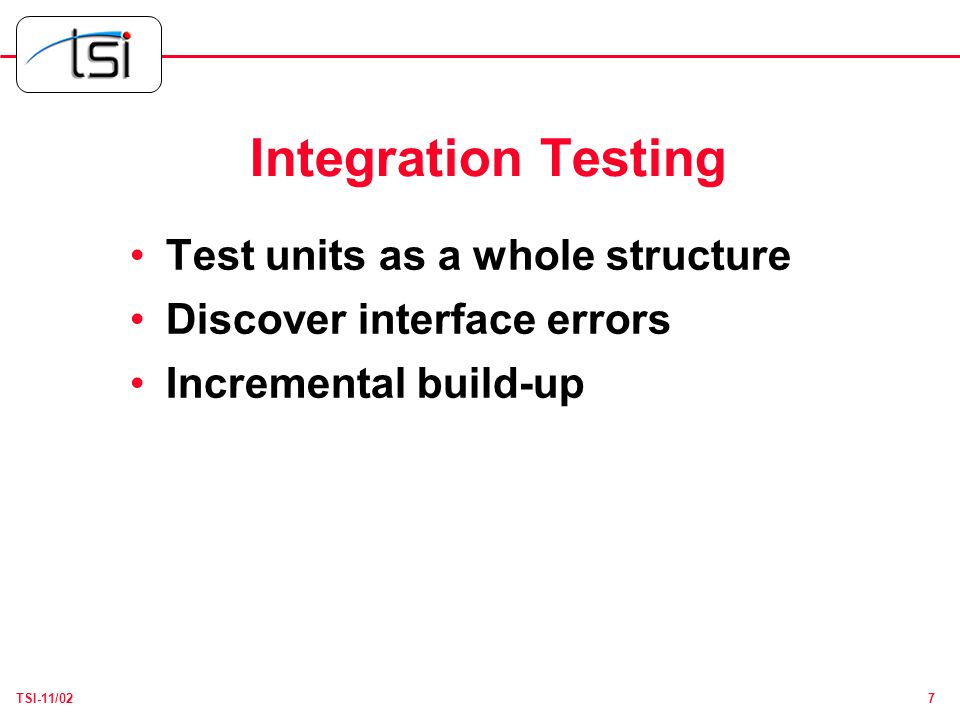 7TSI-11/02 Integration Testing Test units as a whole structure Discover interface errors Incremental build-up