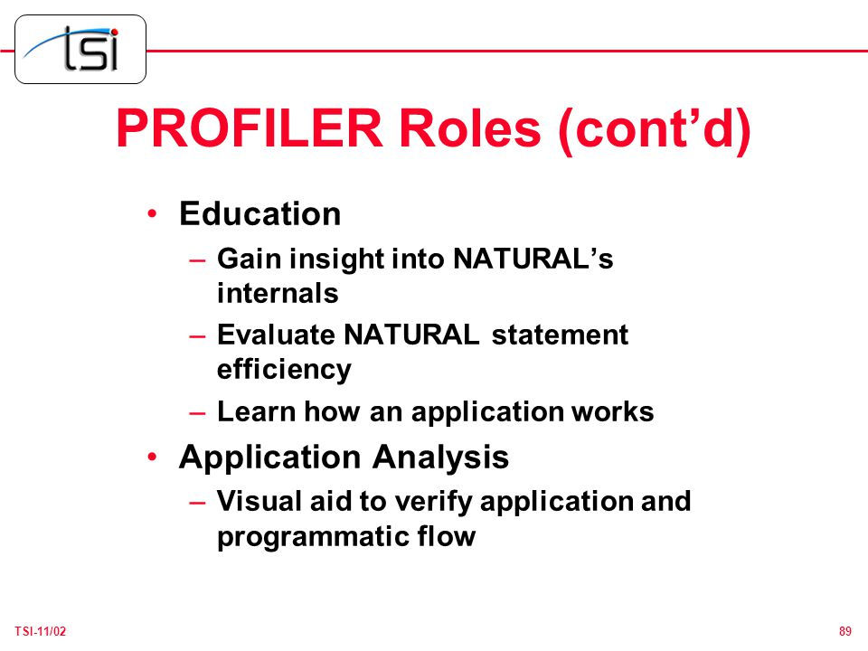 89TSI-11/02 PROFILER Roles (cont'd) Education –Gain insight into NATURAL's internals –Evaluate NATURAL statement efficiency –Learn how an application works Application Analysis –Visual aid to verify application and programmatic flow