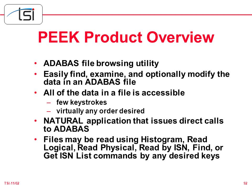 92TSI-11/02 PEEK Product Overview ADABAS file browsing utility Easily find, examine, and optionally modify the data in an ADABAS file All of the data in a file is accessible – few keystrokes – virtually any order desired NATURAL application that issues direct calls to ADABAS Files may be read using Histogram, Read Logical, Read Physical, Read by ISN, Find, or Get ISN List commands by any desired keys