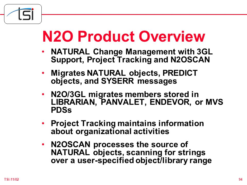 94TSI-11/02 N2O Product Overview NATURAL Change Management with 3GL Support, Project Tracking and N2OSCAN Migrates NATURAL objects, PREDICT objects, and SYSERR messages N2O/3GL migrates members stored in LIBRARIAN, PANVALET, ENDEVOR, or MVS PDSs Project Tracking maintains information about organizational activities N2OSCAN processes the source of NATURAL objects, scanning for strings over a user-specified object/library range