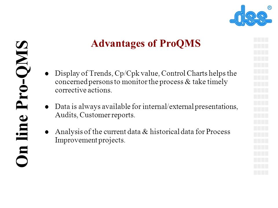 © On line Pro-QMS Advantages of ProQMS l Display of Trends, Cp/Cpk value, Control Charts helps the concerned persons to monitor the process & take timely corrective actions.