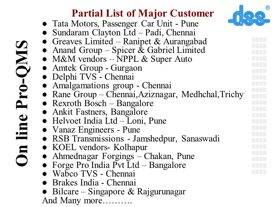 © On line Pro-QMS Partial List of Major Customer l Tata Motors, Passenger Car Unit - Pune l Sundaram Clayton Ltd – Padi, Chennai l Greaves Limited – Ranipet & Aurangabad l Anand Group – Spicer & Gabriel Limited l M&M vendors – NPPL & Super Auto l Amtek Group - Gurgaon l Delphi TVS - Chennai l Amalgamations group - Chennai l Rane Group – Chennai,Aziznagar, Medhchal,Trichy l Rexroth Bosch – Bangalore l Ankit Fastners, Bangalore l Helvoet India Ltd – Loni, Pune l Vanaz Engineers - Pune l RSB Transmissions - Jamshedpur, Sanaswadi l KOEL vendors- Kolhapur l Ahmednagar Forgings – Chakan, Pune l Forge Pro India Pvt Ltd – Bangalore l Wabco TVS - Chennai l Brakes India - Chennai l Bilcare – Singapore & Rajgurunagar And Many more……….