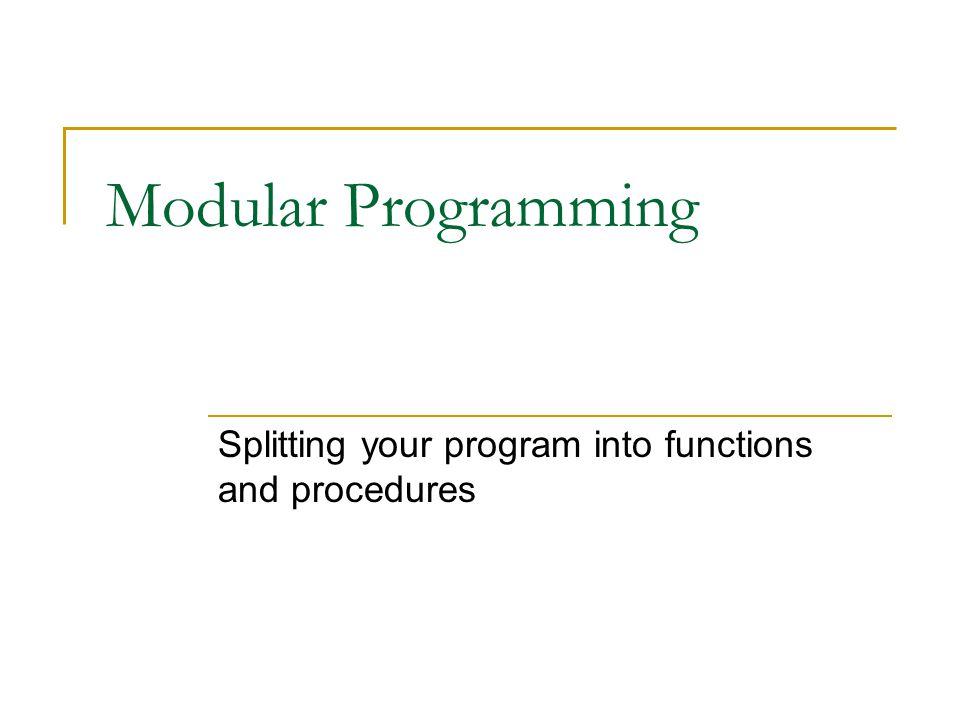 Modular Programming Splitting your program into functions and procedures