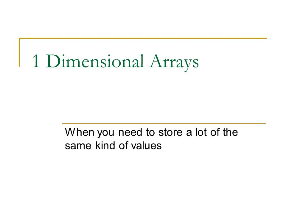1 Dimensional Arrays When you need to store a lot of the same kind of values
