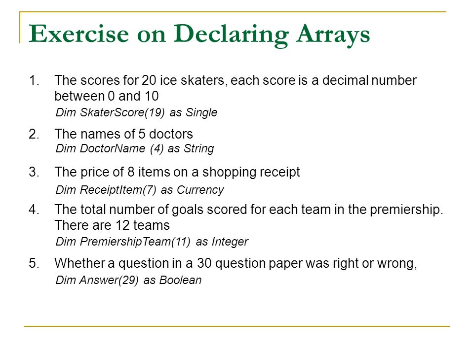 Exercise on Declaring Arrays 1.The scores for 20 ice skaters, each score is a decimal number between 0 and 10 2.The names of 5 doctors 3.The price of 8 items on a shopping receipt 4.The total number of goals scored for each team in the premiership.