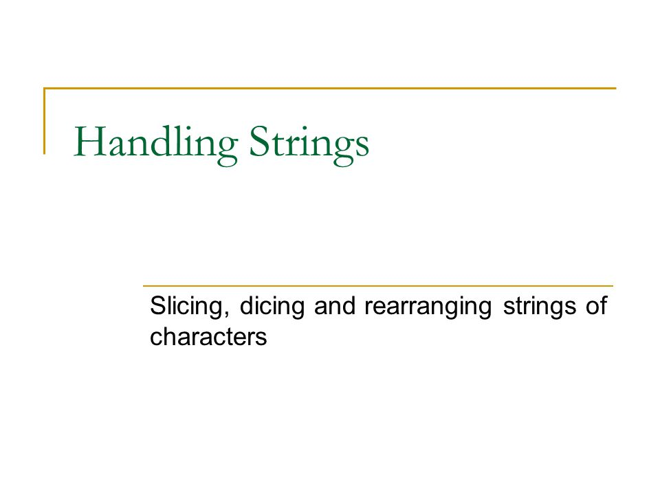 Handling Strings Slicing, dicing and rearranging strings of characters