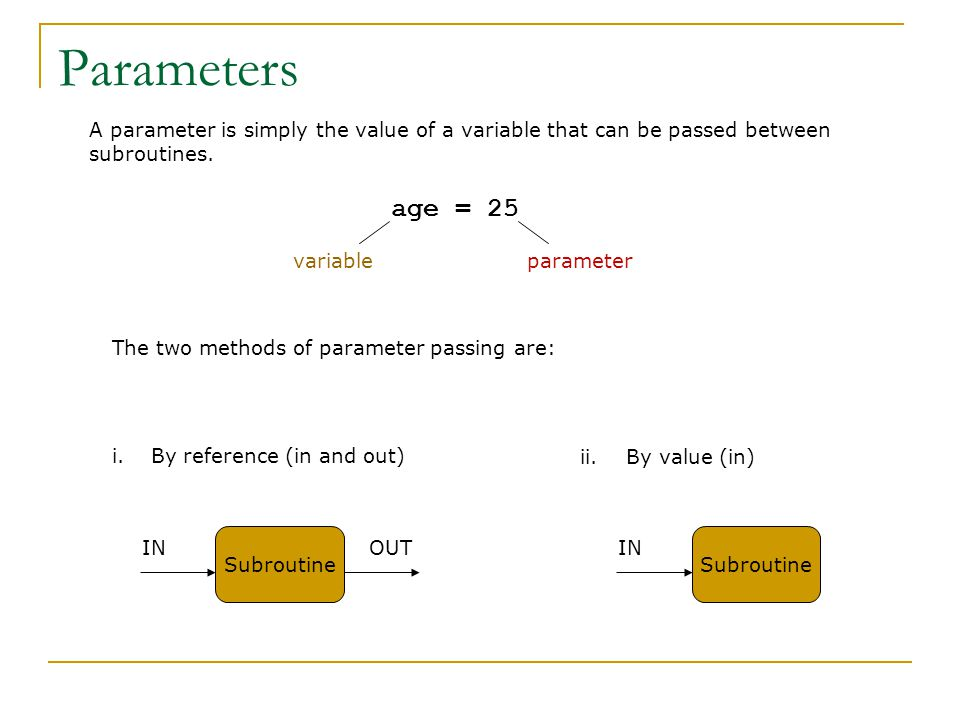 The two methods of parameter passing are: i.By reference (in and out) A parameter is simply the value of a variable that can be passed between subroutines.